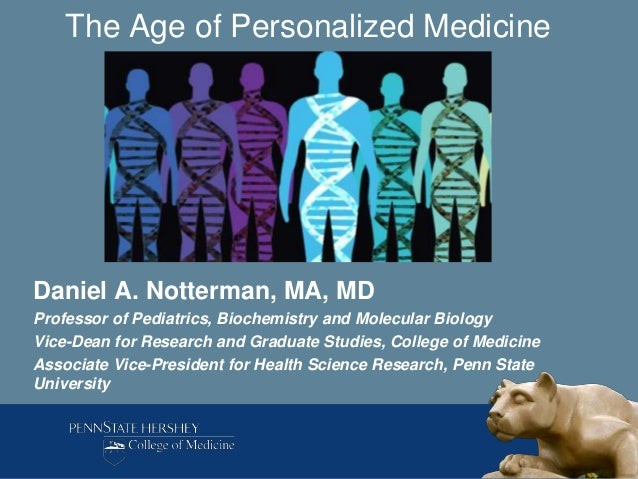 The Age of Personalized MedicineDaniel A. Notterman, MA, MDProfessor of Pediatrics, Biochemistry and Molecular BiologyVice...