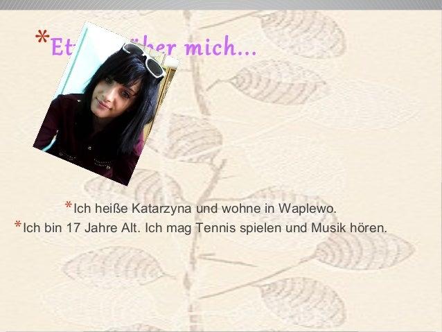 *Etwas über mich...  *Ich heiße Katarzyna und wohne in Waplewo.  *Ich bin 17 Jahre Alt. Ich mag Tennis spielen und Musik h...