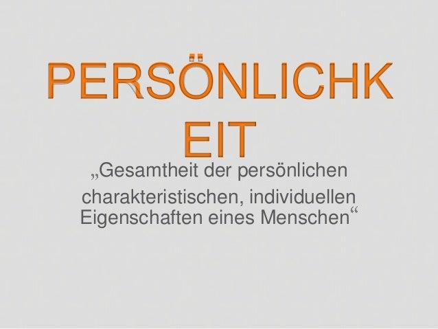 PERSÖNLICHK         EIT  Gesamtheit der persönlichen  charakteristischen, individuellen  Eigenschaften eines Menschen