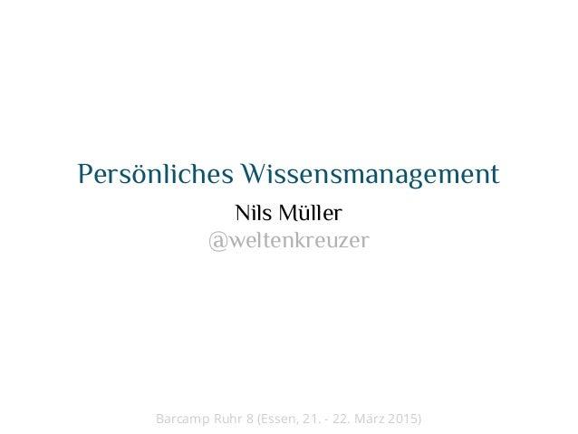 Persönliches Wissensmanagement Nils Müller @weltenkreuzer Barcamp Ruhr 8 (Essen, 21. - 22. März 2015)
