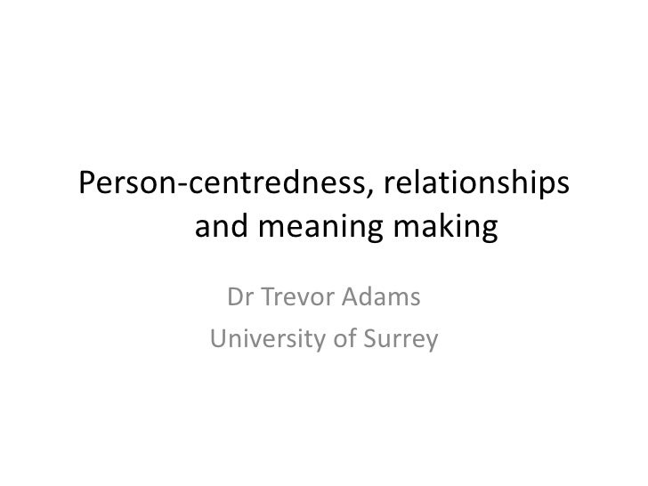 Person-centredness, relationships       and meaning making         Dr Trevor Adams        University of Surrey