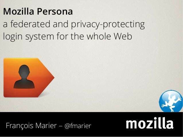 François Marier – @fmarier Mozilla Persona a federated and privacy-protecting login system for the whole Web