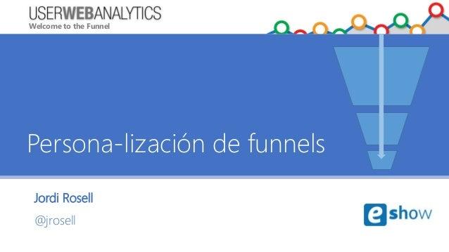 Welcome to the Funnel Jordi Rosell @jrosell Persona-lización de funnels