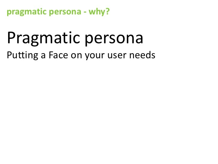 pragmatic persona - why?Pragmatic personaPutting a Face on your user needs