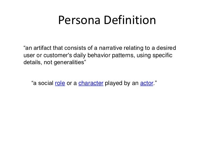 """Persona Definition<br />""""an artifact that consists of a narrative relating to a desired user or customer's daily behavior ..."""