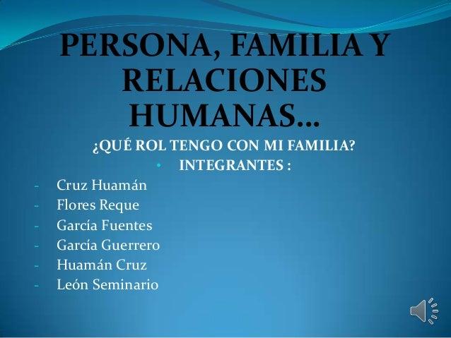 PERSONA, FAMILIA Y RELACIONES HUMANAS… -  ¿QUÉ ROL TENGO CON MI FAMILIA? • INTEGRANTES : Cruz Huamán Flores Reque García F...