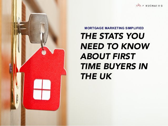 MORTGAGE MARKETING SIMPLIFIED   THE STATS YOU NEED TO KNOW ABOUT FIRST TIME BUYERS IN THE UK