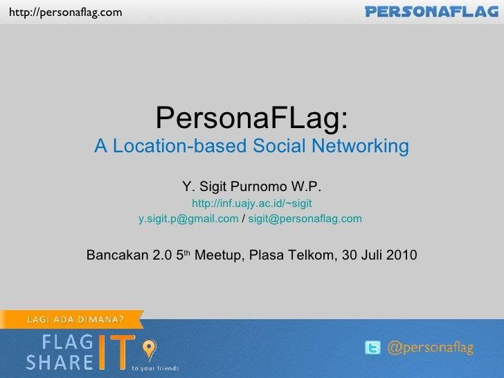 PersonaFLag: A Location-based Social Networking Y. Sigit Purnomo W.P. http://inf.uajy.ac.id/~sigit [email_address]  /  [em...