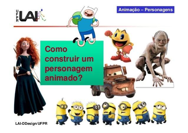U F P R Animação – Personagens LAI-DDesign/UFPR Como construir um personagem animado?