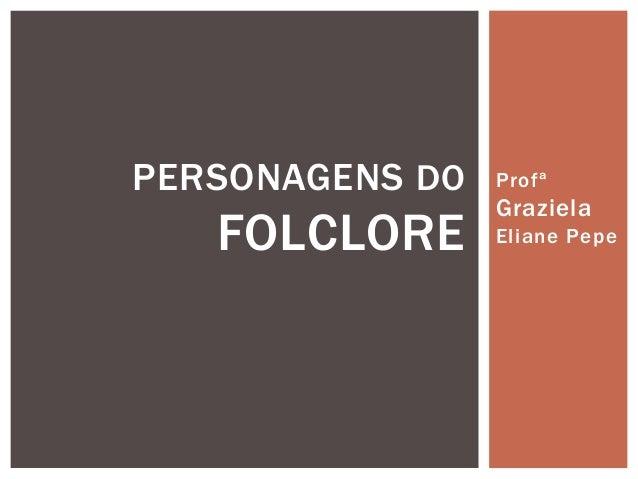 Profª  Graziela  Eliane Pepe  PERSONAGENS DO  FOLCLORE