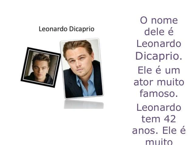 O nome dele é Leonardo Dicaprio. Ele é um ator muito famoso. Leonardo tem 42 anos. Ele é