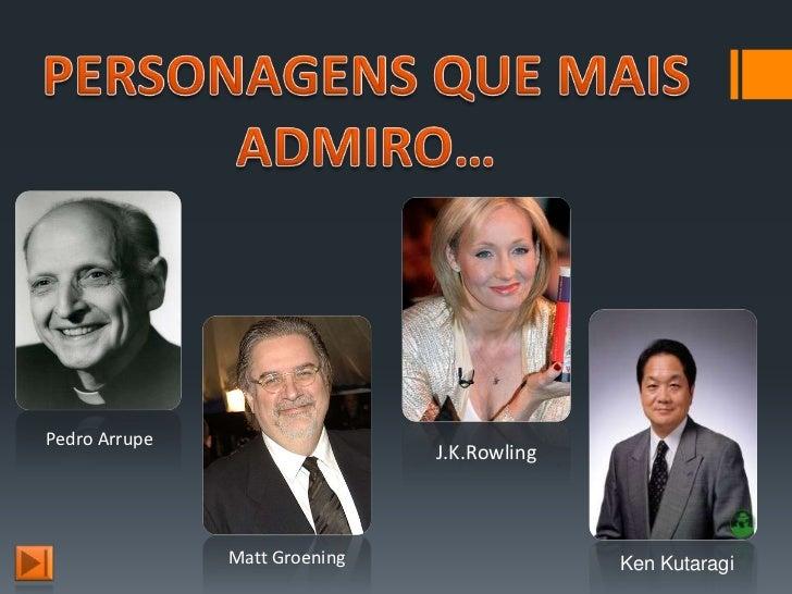 Pedro Arrupe                               J.K.Rowling               Matt Groening                 Ken Kutaragi