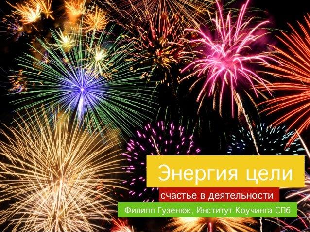 Энергия цели        счастье в деятельностиФилипп Гузенюк, Институт Коучинга СПб