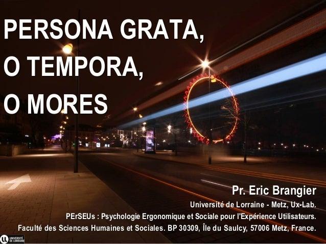 PERSONA GRATA, O TEMPORA, O MORES Pr. Eric Brangier Université de Lorraine - Metz, Ux-Lab. PErSEUs : Psychologie Ergonomiq...