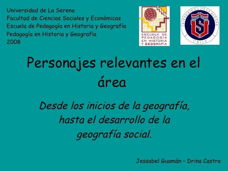 Personajes relevantes en el área   Desde los inicios de la geografía, hasta el desarrollo de la geografía social. Universi...