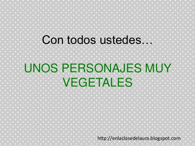 Con todos ustedes…UNOS PERSONAJES MUYVEGETALEShttp://enlaclasedelaura.blogspot.com