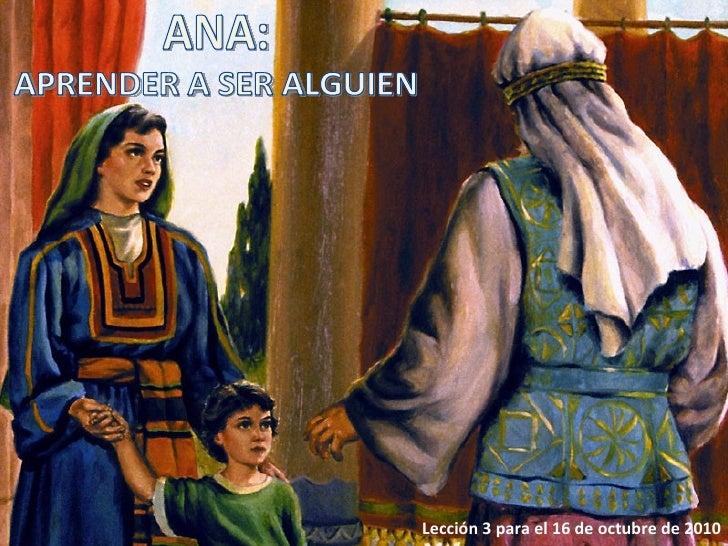 Lección 3 para el 16 de octubre de 2010 ANA: APRENDER A SER ALGUIEN