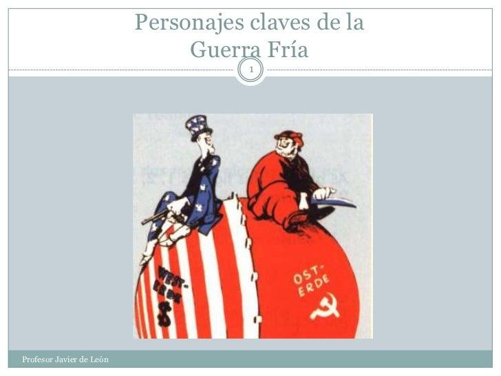 Personajes claves de la Guerra Fría<br />1<br />Profesor Javier de León<br />