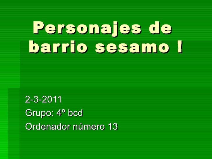 Personajes de  barrio sesamo ! 2-3-2011 Grupo: 4º bcd Ordenador número 13