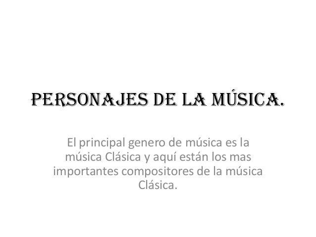 Personajes de la música. El principal genero de música es la música Clásica y aquí están los mas importantes compositores ...