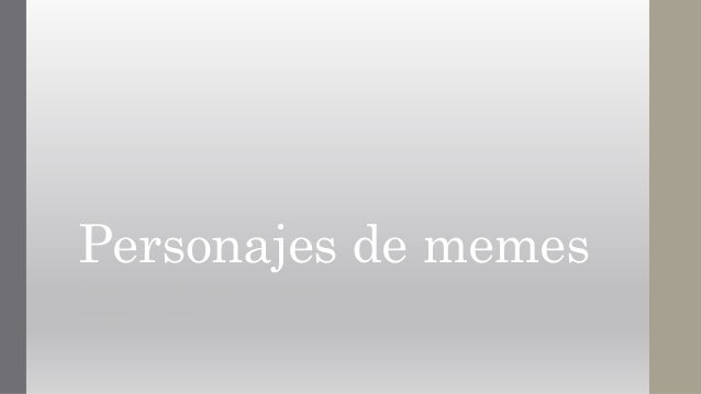 Personajes de memes Nombre: Carla Andrea alba pozzi Código: 153720