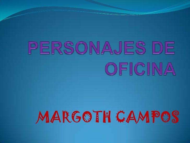 PERSONAJES DE OFICINA <br />MARGOTH CAMPOS <br />