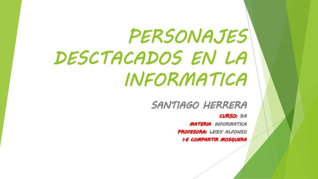 PERSONAJES DESCTACADOS EN LA INFORMATICA SANTIAGO HERRERA CURSO: 9A MATERIA: INFORMATICA PROFESORA: LEIDY ALFONSO I.E COMP...