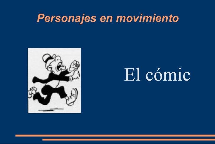 Personajes en movimiento <ul><li>El cómic </li></ul>
