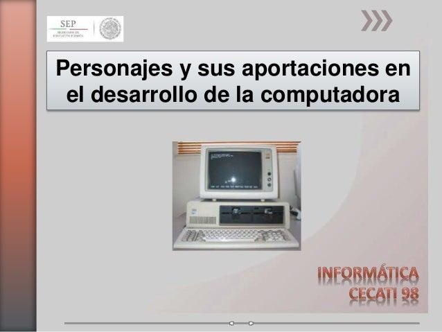 Personajes y sus aportaciones en  el desarrollo de la computadora
