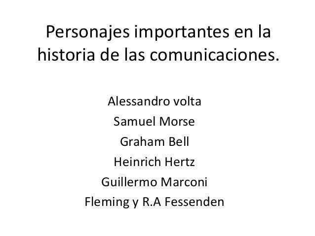 Personajes importantes en lahistoria de las comunicaciones.          Alessandro volta           Samuel Morse            Gr...
