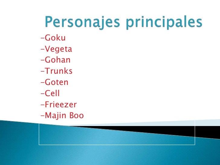 Personajes principales<br />-Goku<br />-Vegeta<br />-Gohan<br />-Trunks<br />-Goten<br />-Cell<br />-Frieezer<br />-MajinB...