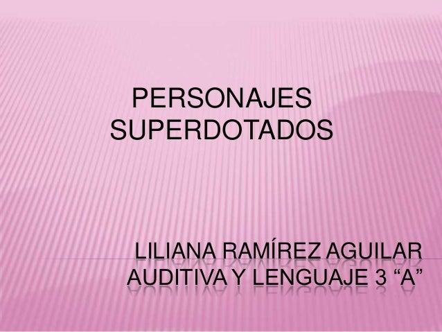 "LILIANA RAMÍREZ AGUILARAUDITIVA Y LENGUAJE 3 ""A""PERSONAJESSUPERDOTADOS"