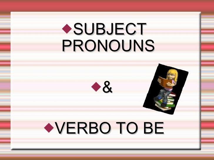 <ul><li>SUBJECT PRONOUNS </li></ul><ul><li>&  </li></ul><ul><li>VERBO TO BE </li></ul>