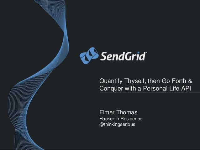 Quantify Thyself, then Go Forth &  Conquer with a Personal Life API  Elmer Thomas  Hacker in Residence  @thinkingserious