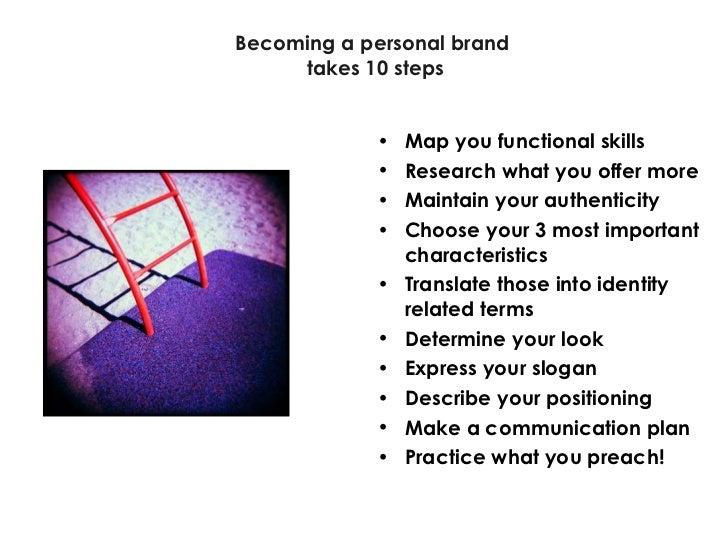 Becoming a personal brand takes 10 steps <ul><li>Map you functional skills </li></ul><ul><li>Research what you offer more ...