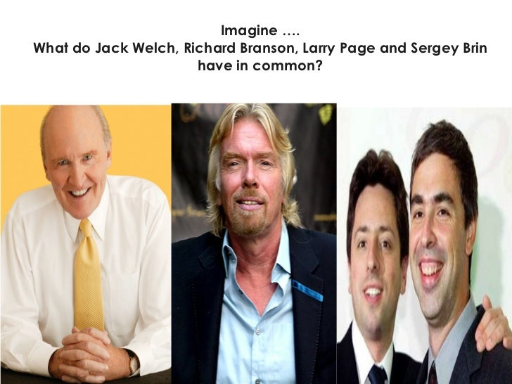 Imagine …. What do Jack Welch, Richard Branson, Larry Page and Sergey Brin have in common?