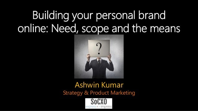 Building your personal brand online: Need, scope and the means Ashwin Kumar Strategy & Product Marketing