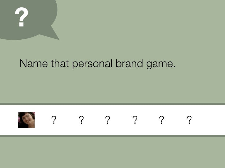 ? Name that personal brand game.                          ?    ?      ?