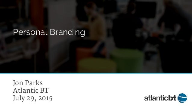 Jon Parks Atlantic BT July 29, 2015 Personal Branding