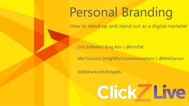 Personal Branding How to stand up and stand out as a digital marketer Erin Zefkeles| Bing Ads | @ErinZef Mel Carson| Delig...