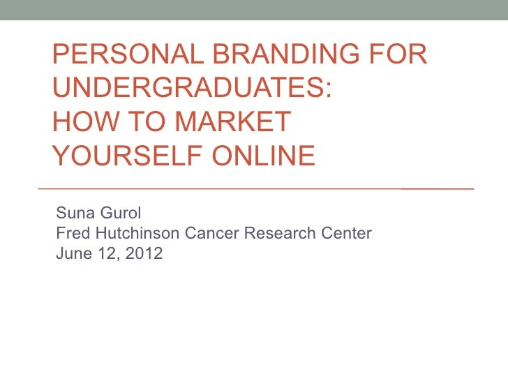 PERSONAL BRANDING FORUNDERGRADUATES:HOW TO MARKETYOURSELF ONLINESuna GurolFred Hutchinson Cancer Research CenterJune 12, 2...