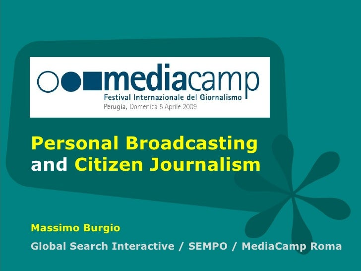 Personal Broadcasting  and  Citizen Journalism Massimo Burgio Global Search Interactive / SEMPO / MediaCamp Roma
