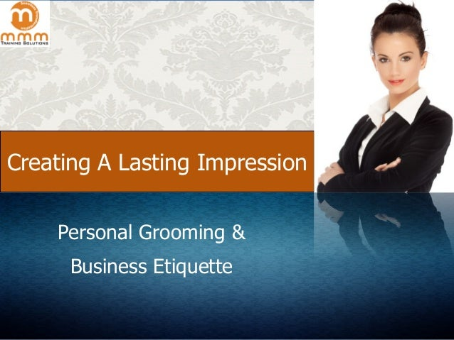 Creating A Lasting Impression Personal Grooming & Business Etiquette