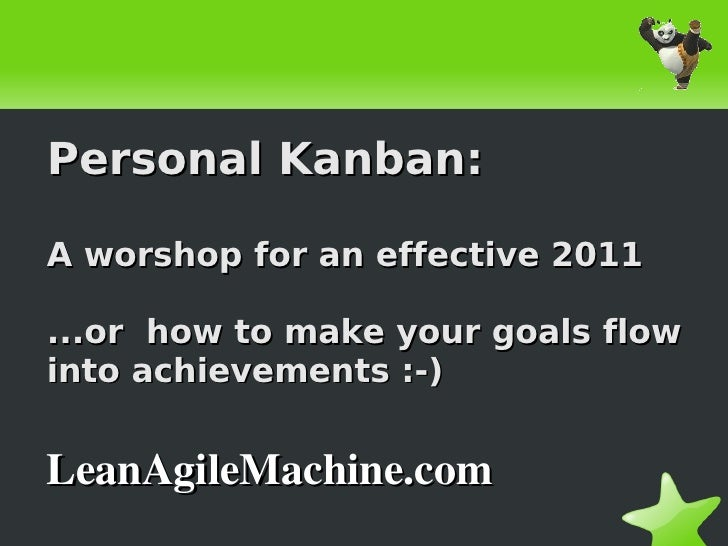 Personal Kanban:    A worshop for an effective 2011    ...or how to make your goals flow    into achievements :-)    LeanA...