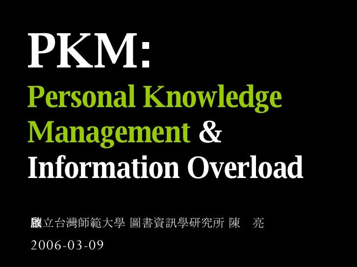 PKM: Personal Knowledge Management  & Information Overload   國立台灣師範大學 圖書資訊學研究所 陳啟亮 2006-03-09