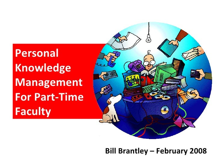 Personal Knowledge Management  For Part-Time Faculty Bill Brantley – February 2008