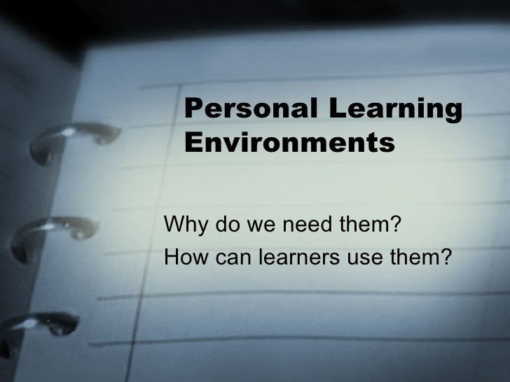 Personal Learning Environments Why do we need them? How can learners use them?