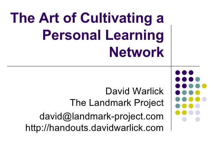 The Art of Cultivating a Personal Learning Network David Warlick The Landmark Project [email_address] http://handouts.davi...