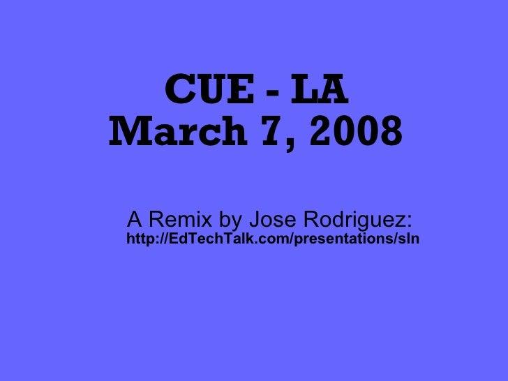 CUE - LA March 7, 2008 A Remix by Jose Rodriguez:  http://EdTechTalk.com/presentations/sln