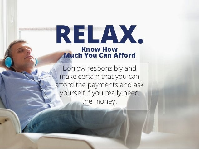 Know How Much You Can Afford RELAX. Borrow responsibly and make certain that you can afford the payments and ask yourself ...